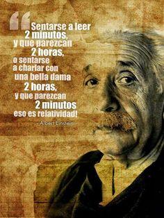 sentarse a leer 2 minutos y que parezcan 2 horas, o sentarse a charlar con una bella dama 2 horas, y que parezcan 2 minutos, eso es relatividad!  -Albert Einstein  #citas #frases