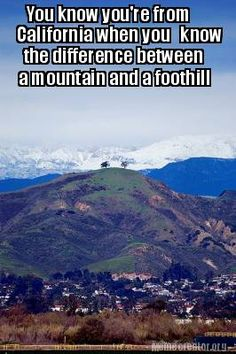 You know you're from California when you know the difference between a mountain and a foothill.  I still don't know what a molehill is though.