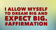 I allow myself to dream big and expect big. #affirmation
