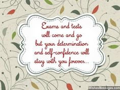 Exams and tests will come and go but your determination and self-confidence will stay with you forever. via WishesMessages.com