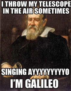 This made me laugh so hard.. all by myself. My nephew makes me sing this all the time! (...not the Galileo part...)