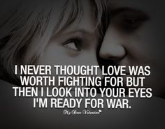 I never thought love was worth fighting for but then I look into your eyes I'm ready for war.