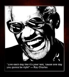 """Ray Charles Quote. """"Live each day like it's your last, 'cause one day you gonna be right"""" -- Ray Charles"""