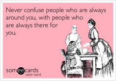 Never confuse people who are always around you, with people who are always there for you.