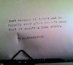 just because it didn't end in happily ever after doesn't mean that it wasn't a love story. [r.m broderick]