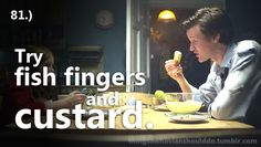 Things a Whovian should do: Try fish fingers and custard.  Submitted by: Anonymous.