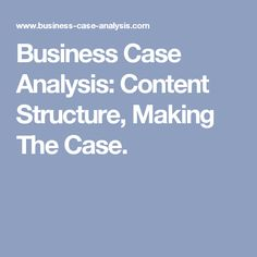 Business Case Analysis: Content Structure, Making The Case.