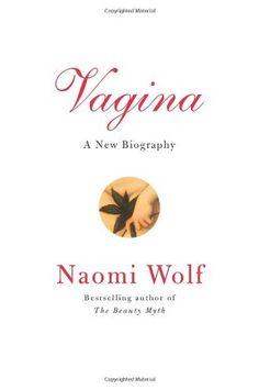 Vagina: A New Biography by Naomi Wolf, http://www.amazon.com/dp/0061989169/ref=cm_sw_r_pi_dp_BIjqrb1EWWCGA