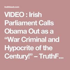 """VIDEO : Irish Parliament Calls Obama Out as a """"War Criminal and Hypocrite of the Century!"""" – TruthFeed"""