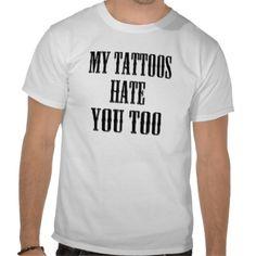 My Tattoos Hate You Too Tee Shirts
