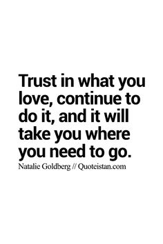 #Trust in what you love continue to do it and it will take you where you need to go. http://www.quoteistan.com/2015/08/trust-in-what-you-love-continue-to-do.html
