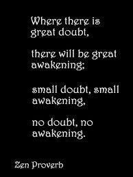 """*""""Where there is great doubt, there will be great awakening; small doubt, small awakening; no doubt, no awakening."""" ~Zen Proverb~"""