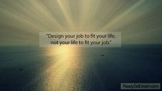 Design your job to fit your life. How can you make money living the lifestyle you want, doing the things you enjoy?