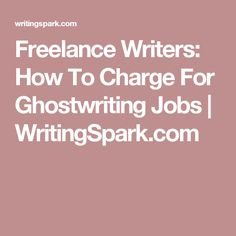Freelance Writers: How To Charge For Ghostwriting Jobs | WritingSpark.com
