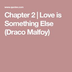 Chapter 2 | Love is Something Else (Draco Malfoy)