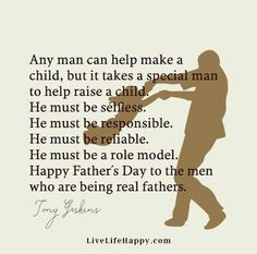 """""""Any man can help make a child, but it takes a special man to help raise a child. He must be selfless. He must be responsible. He must be reliable. He must be a role model. Happy Father's Day to the men who are being real fathers."""" - Tony Gaskins"""
