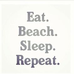 Eat, Beach, Sleep, Repeat.