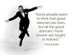 """""""Some people seem to think that good dancers are born, but all the good dancers I have known are taught or trained"""" - Fred Astaire #Quote Love Fred Astaire!"""