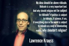 No idea should be above ridicule. Ridicule is a very important tool. Lawrence Krauss, Famous Atheists, Atheist Quotes, Anti Religion, Religious People, Being Good, Atheism, Inevitable, Thought Provoking