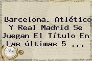 http://tecnoautos.com/wp-content/uploads/imagenes/tendencias/thumbs/barcelona-atletico-y-real-madrid-se-juegan-el-titulo-en-las-ultimas-5.jpg Barcelona. Barcelona, Atlético y Real Madrid se juegan el título en las últimas 5 ..., Enlaces, Imágenes, Videos y Tweets - http://tecnoautos.com/actualidad/barcelona-barcelona-atletico-y-real-madrid-se-juegan-el-titulo-en-las-ultimas-5/