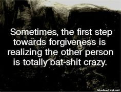 Sometimes, the first step towards forgiveness is realizing the other person is totally bat-shit crazy.