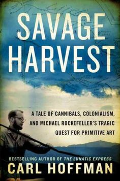 """Savage Harvest: A Tale of Cannibals, Colonialism, and Michael Rockefeller's Tragic Quest for Primitive Art by Carl Hoffman - Historical Non-Fiction that reads a bit like narrative. I learned a lot about the lingering effects of colonialism in New Guinea, the rise of """"primitive/tribal art"""" via the Rockafeller family's patronage, and how & why cannibalism played a likely part in Michael Rockafeller's disappearance. Fascinating, terribly sad for many complex reasons, and well-written. I…"""