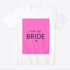Say «I am the Bride Bridal Party Shirts, Bride Gifts, Printed Shirts, Brides, My Design, Usa, Sayings, Heart, Sweet