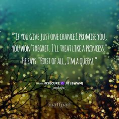 """""If you give just one chance I promise you, you won't regret. I'll treat like a princess."" He says. ""First of all, I'm a queen."" - from insecure ☾ jb (bwwm) (on Wattpad)  https://www.wattpad.com/story/46652419?utm_source=android&utm_medium=pinterest&utm_content=share_quote&wp_page=quote&wp_originator=S%2B5q3R1XJc7tRyxbxQo3tCNYZQD9c5P3O%2B4hbY5CsDr8JaKzPBLY7fO3W%2BArR%2B%2BsNjBHmkrQeYiADsxyrjrsyrlAodbfpt2bVxHjdu%2FvPQYlyMKOOw2SvGUS%2BF62fG19"