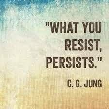 What you resist, persists. ~Jung