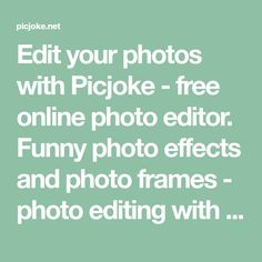 Edit your photos with Picjoke - free online photo editor. Funny photo effects and photo frames - photo editing with few clicks. Store and share your photos online.
