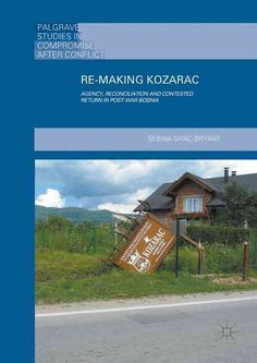 Re-making Kozarac: Agency, Reconciliation and Contested Return in Post-war Bosnia