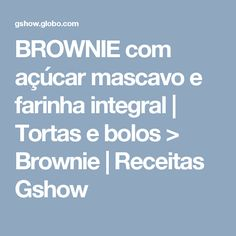 BROWNIE com açúcar mascavo e farinha integral | Tortas e bolos > Brownie | Receitas Gshow