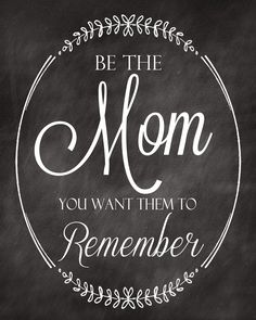 Be the mom you want them to remember. I try to always remember this.