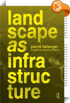 Landscape as Infrastructure :: <P>As ecology becomes the new engineering, the projection of landscape <I>as </I>infrastructure—the contemporary alignment of the disciplines of landscape architecture, civil engineering, and urban planning— has become pressing. Predominant challenges facing urban regions and territories today—including shifting climates, material flows, and population mobilities, are addressed and strategized here. Responding to the under-performance of master planni...