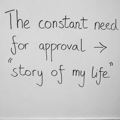 The constant need for approval - story of my life