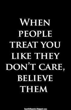 Heartfelt Quotes: When people treat you like they don't care, believe them.