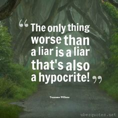 The only thing worse than a liar is a liar that's also a hypocrite! -Tennessee Williams  #quotes #Liar #Hypocrite #Worse #Only #Thing #TheOnlyThing #Than #Thats  For #TennesseeWilliams quotes visit: http://www.uberquotes.net/quotes/authors/tennessee-williams For #Love quotes visit: http://www.uberquotes.net/quotes/topics/love