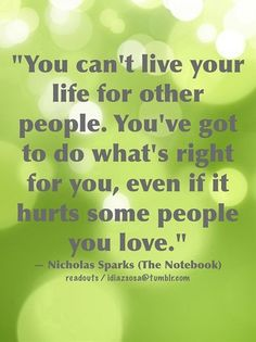 """""""You can't live your life for other people. You've got to do what's right for you, even if it hurts some peo ple you love."""" — Nicholas Sparks (The Notebook) 