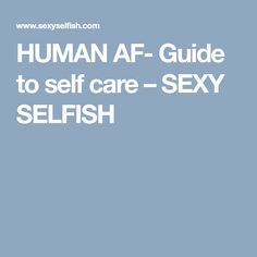 HUMAN AF- Guide to self care – SEXY SELFISH
