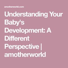 Understanding Your Baby's Development: A Different Perspective   amotherworld