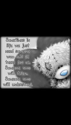 """Tatty teddy - """"Sometimes in life we just need someone who will be there for us. Someone who will listen, someone who understands. Hugs And Kisses Quotes, Teddy Bear Quotes, Teady Bear, Teddy Bear Pictures, Lion Pictures, Words Quotes, Sayings, Qoutes, Blue Nose Friends"""