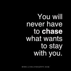Live Life Happy: You will never have to chase what wants to stay with you.