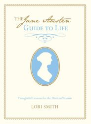 The Jane Austen Guide to Life: Thoughtful Lessons for the Modern Woman by Lori Smith