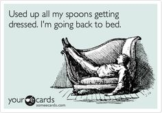 Used up all my spoons getting dressed. I'm going back to bed.