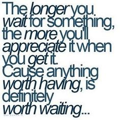 The longer you wait for something, the more you'll appreciate it when you get it. Cause anything worth having is definitely worth waiting.