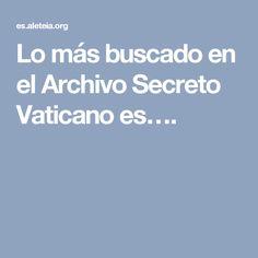 Lo más buscado en el Archivo Secreto Vaticano es….