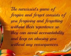 The narcissists game of forgive and forget consists of you forgiving and forgetting  without their repentance so they can avoid accountability and keep on abusing you without any consequences ☼ Never wrong, never sorry.