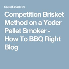 Competition Brisket Method on a Yoder Pellet Smoker - How To BBQ Right Blog