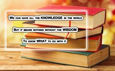 We can have all the knowledge in the world but it means nothing without the wisdom to know what to do without it.