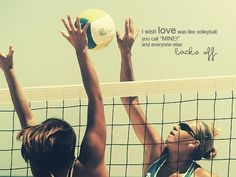 I wish love was like volleybal, when you call mine everyone else backs off